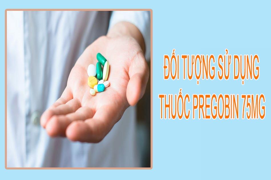 Đối tượng sử dụng thuốc Pregobin 75mg